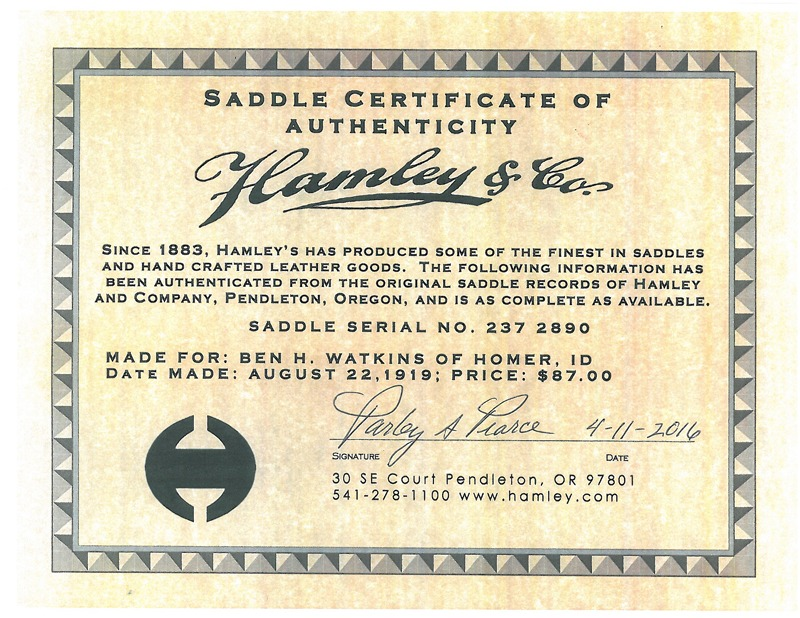 A Hamley & Company Saddle Certificate of Authenticity verifies that Saddle Serial Number 237 2890 was made for Ben H. Watkins of Homer, Idaho, on August 22, 1919, and he paid $87 for the new saddle on August 27, 1919. Verification was signed, April 11, 2016, by Parley A. Pearce, who in partnership with Blair Woodfield, now owns and operates the Pendleton, Oregon, saddle and handcrafted leather goods business established in 1883 by J.J. and Henry Hamley.